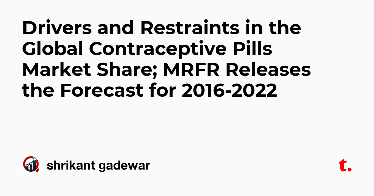 Drivers and Restraints in the Global Contraceptive Pills Market Share; MRFR Releases the Forecast for 2016-2022
