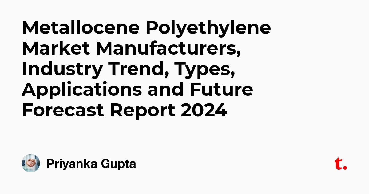 Metallocene Polyethylene Market Manufacturers, Industry