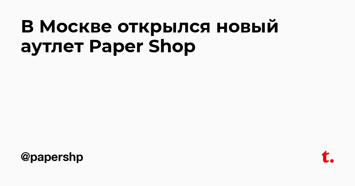 00a1a7b8c83 В Москве открылся новый аутлет Paper Shop — Teletype